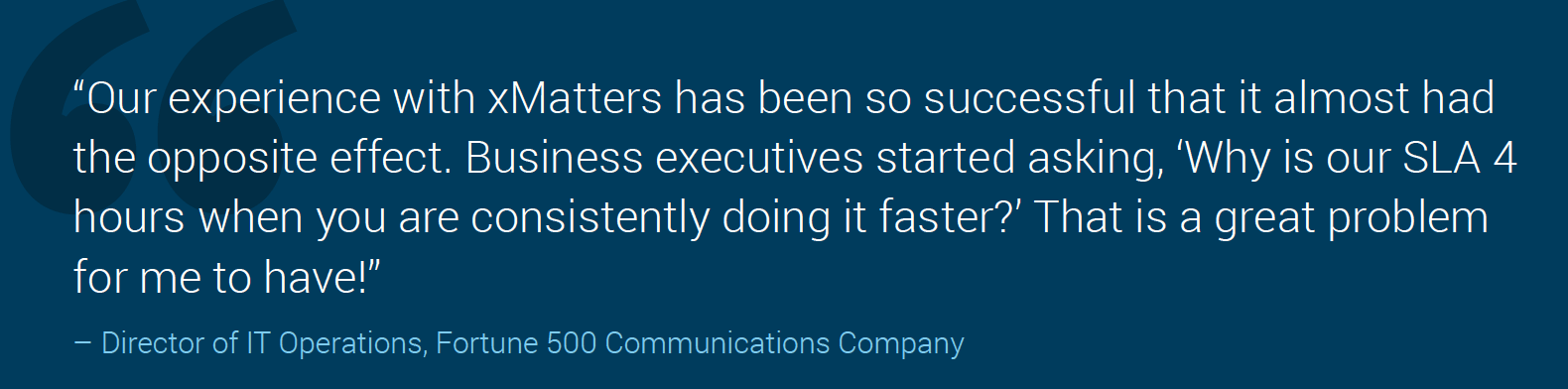 Our experience with xMatters has been so successful that it almost had the opposite effect. Business executives started asking, 'Why is our SLA 4 hours when you are consistently doing it faster?' That is a great problem for me to have!""